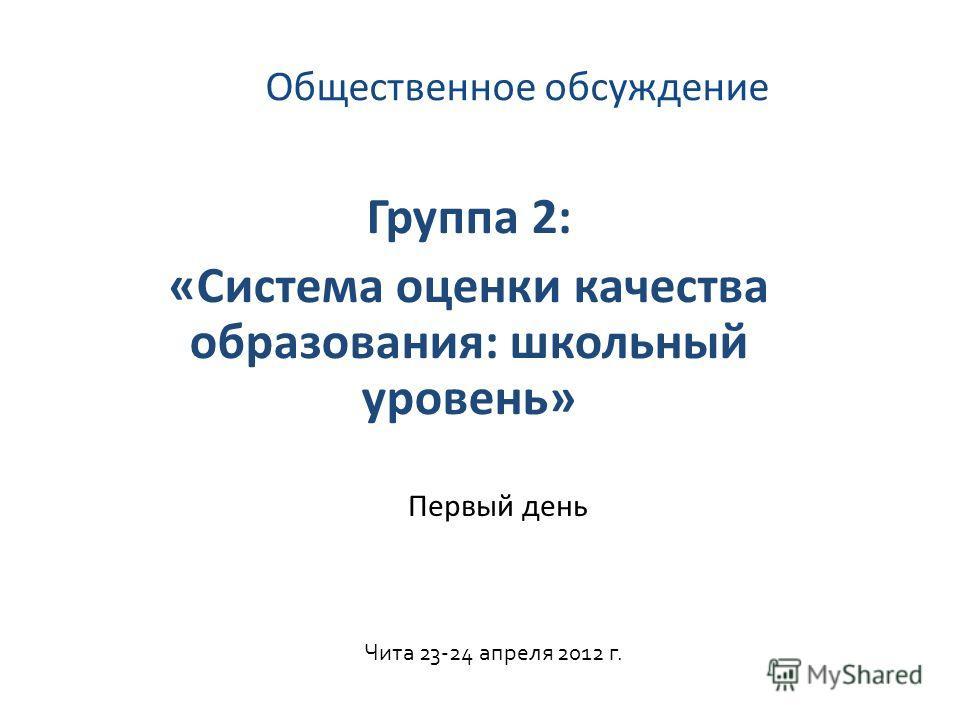 Общественное обсуждение Группа 2: «Система оценки качества образования: школьный уровень» Чита 23-24 апреля 2012 г. Первый день