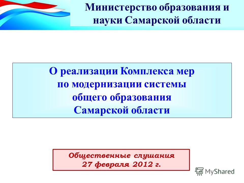 О реализации Комплекса мер по модернизации системы общего образования Самарской области Министерство образования и науки Самарской области Общественные слушания 27 февраля 2012 г.