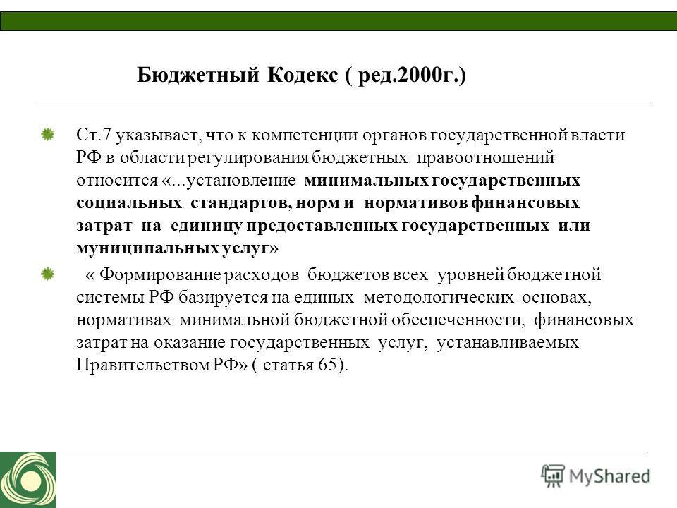 Бюджетный Кодекс ( ред.2000г.) Ст.7 указывает, что к компетенции органов государственной власти РФ в области регулирования бюджетных правоотношений относится «...установление минимальных государственных социальных стандартов, норм и нормативов финанс