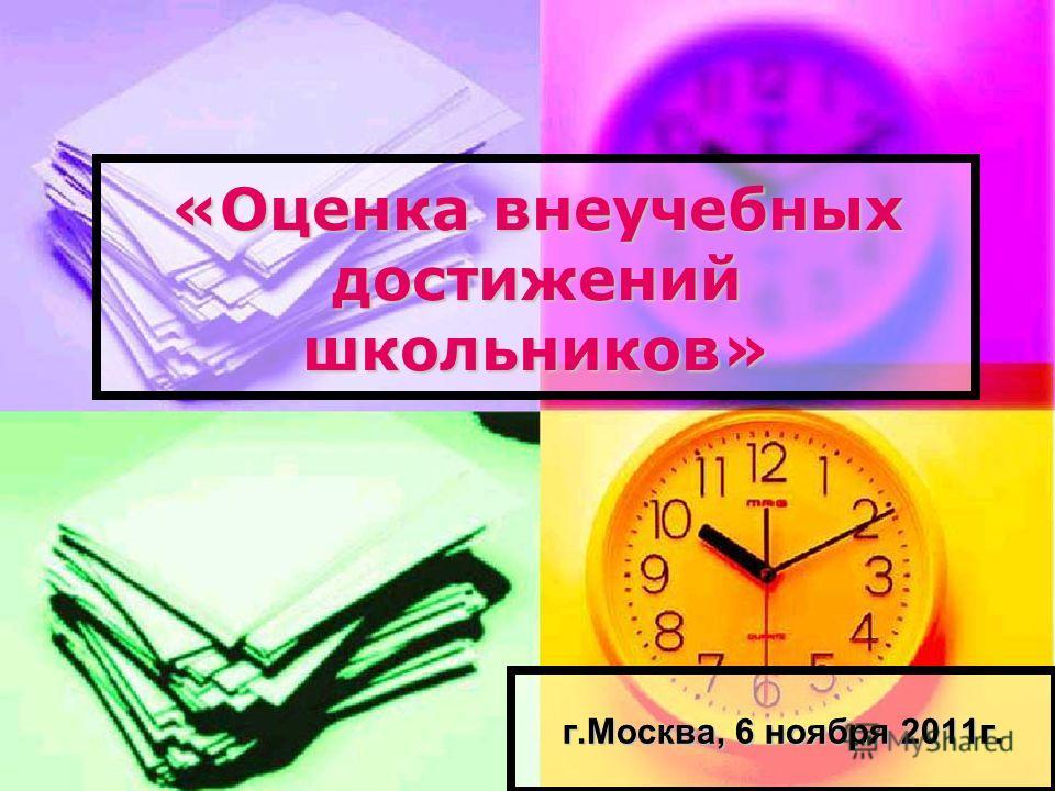 «Оценка внеучебных достижений школьников» г.Москва, 6 ноября 2011г.