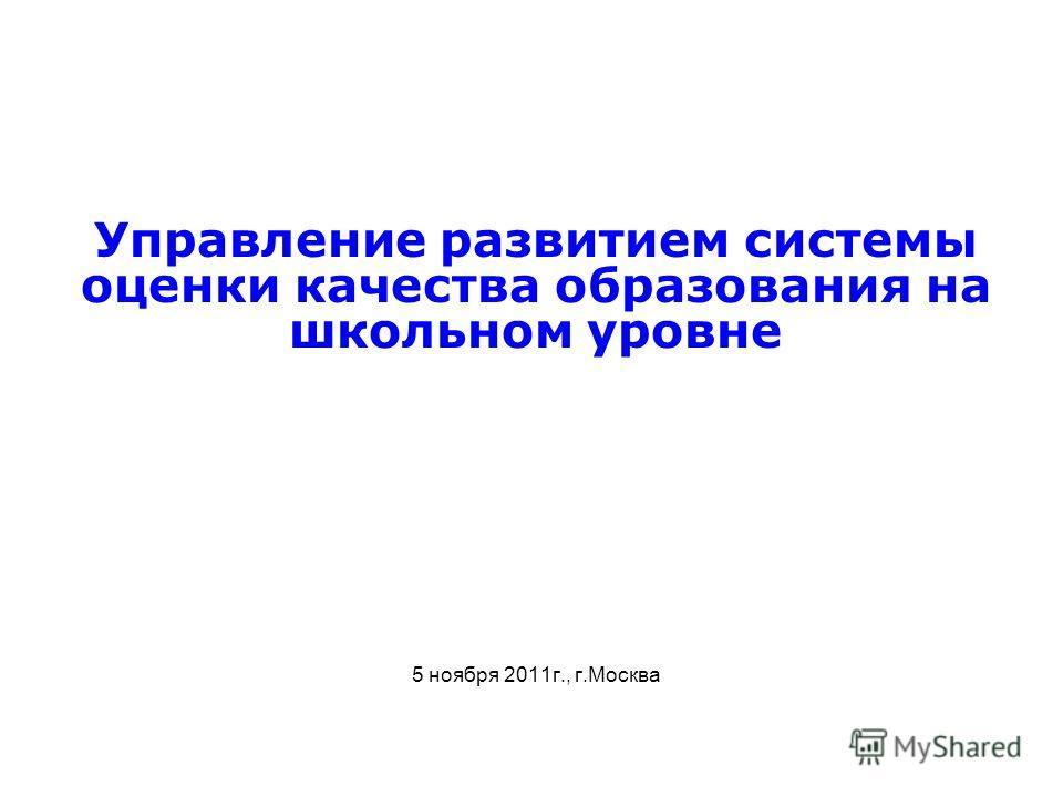 Управление развитием системы оценки качества образования на школьном уровне 5 ноября 2011г., г.Москва