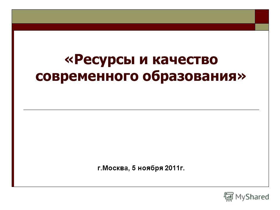 «Ресурсы и качество современного образования» г.Москва, 5 ноября 2011г.