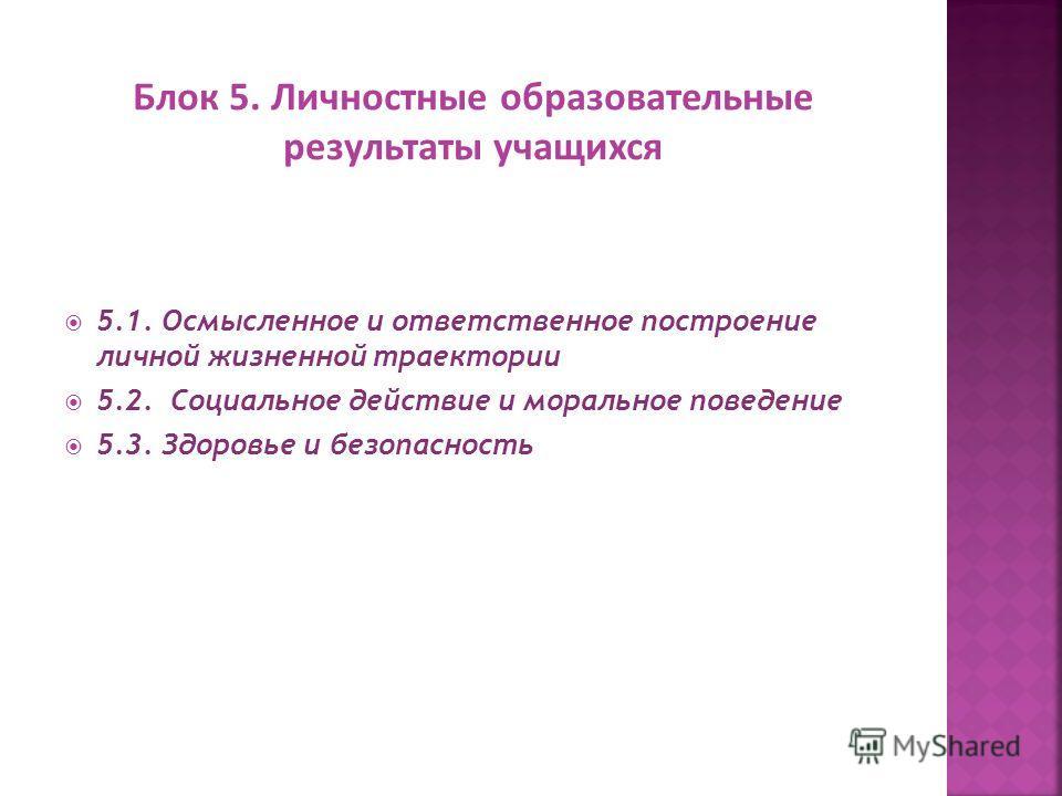 5.1. Осмысленное и ответственное построение личной жизненной траектории 5.2. Социальное действие и моральное поведение 5.3. Здоровье и безопасность