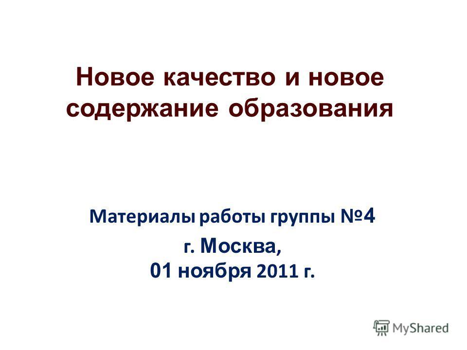 Новое качество и новое содержание образования Материалы работы группы 4 г. Москва, 01 ноября 2011 г.