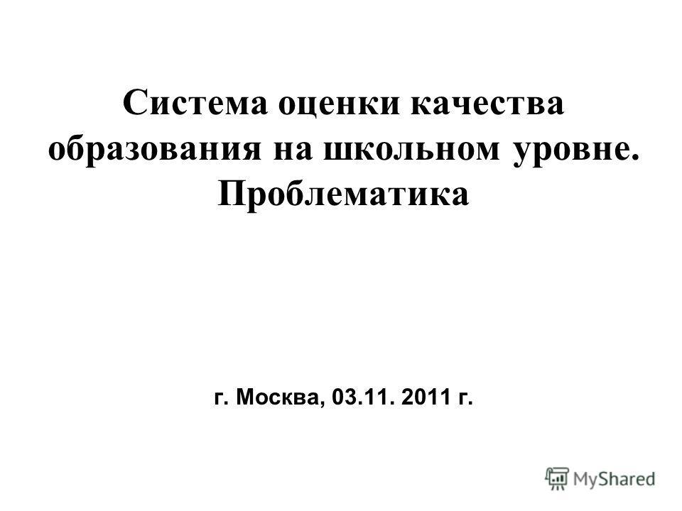Система оценки качества образования на школьном уровне. Проблематика г. Москва, 03.11. 2011 г.