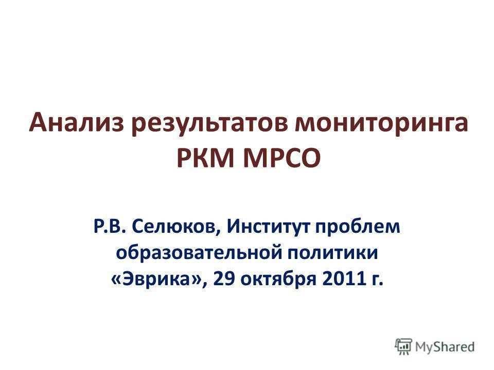 Анализ результатов мониторинга РКМ МРСО Р.В. Селюков, Институт проблем образовательной политики «Эврика», 29 октября 2011 г.