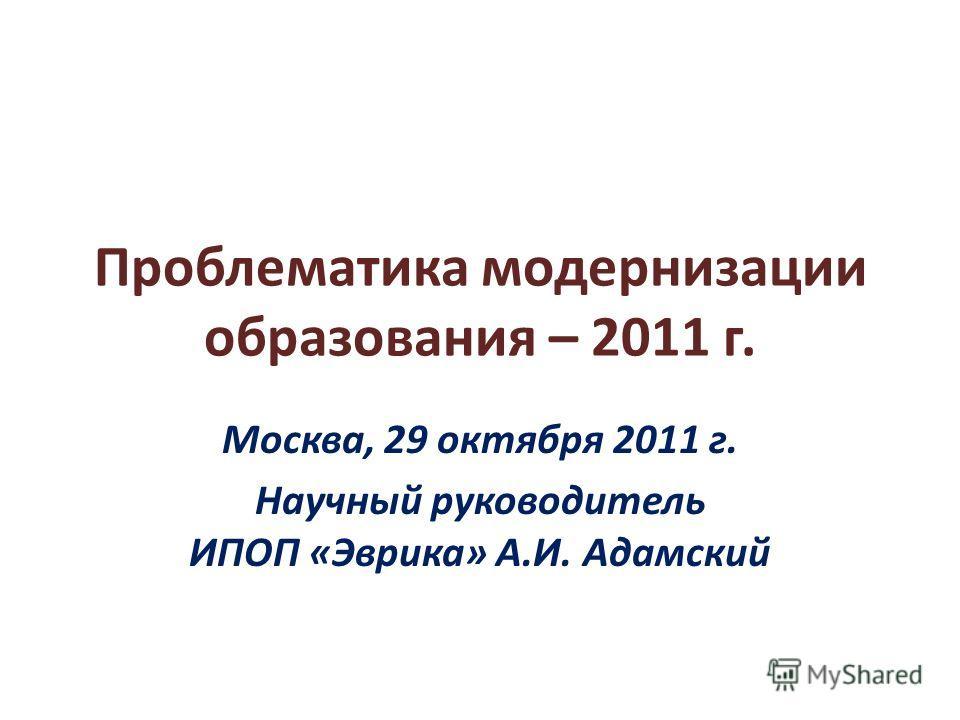 Проблематика модернизации образования – 2011 г. Москва, 29 октября 2011 г. Научный руководитель ИПОП «Эврика» А.И. Адамский
