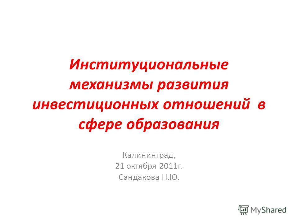 Институциональные механизмы развития инвестиционных отношений в сфере образования Калининград, 21 октября 2011г. Сандакова Н.Ю.
