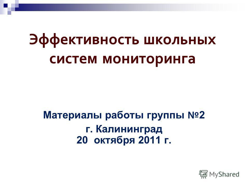 Эффективность школьных систем мониторинга Материалы работы группы 2 г. Калининград 20 октября 2011 г.