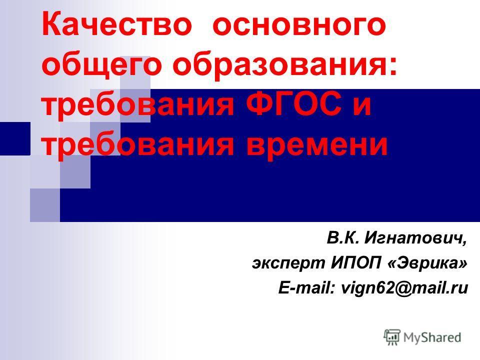Качество основного общего образования: требования ФГОС и требования времени В.К. Игнатович, эксперт ИПОП «Эврика» E-mail: vign62@mail.ru
