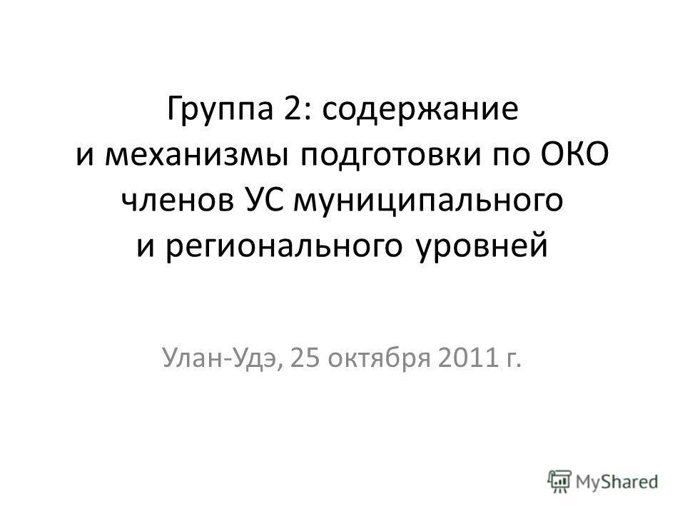 Группа 2: содержание и механизмы подготовки по ОКО членов УС муниципального и регионального уровней Улан-Удэ, 25 октября 2011 г.