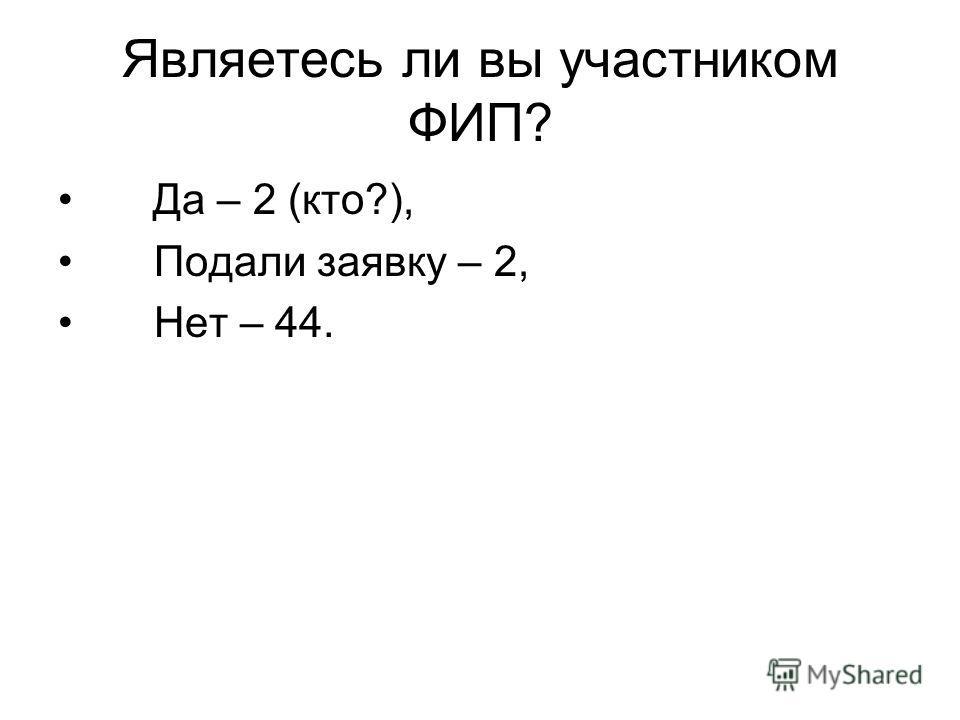 Являетесь ли вы участником ФИП? Да – 2 (кто?), Подали заявку – 2, Нет – 44.