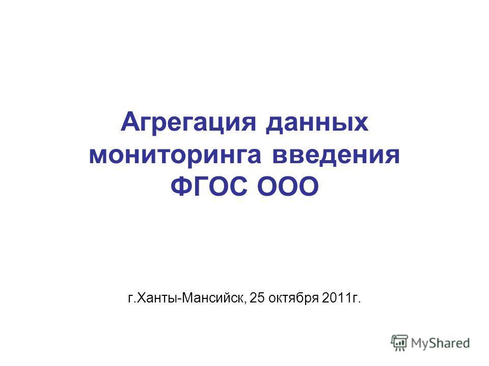 Агрегация данных мониторинга введения ФГОС ООО г.Ханты-Мансийск, 25 октября 2011г.