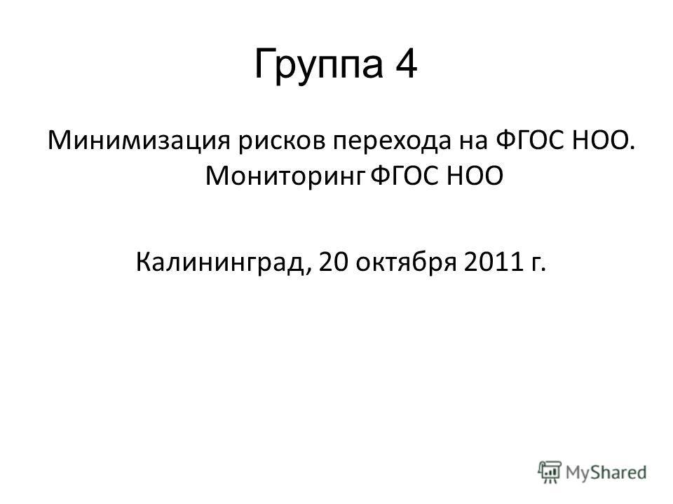Группа 4 Минимизация рисков перехода на ФГОС НОО. Мониторинг ФГОС НОО Калининград, 20 октября 2011 г.
