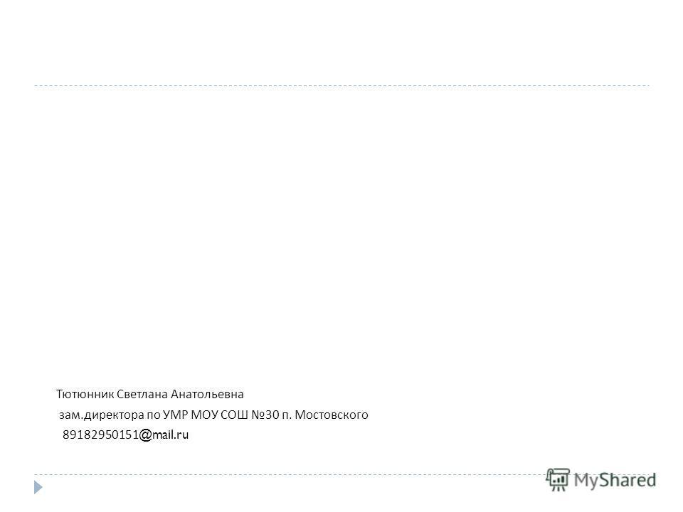 Тютюнник Светлана Анатольевна зам. директора по УМР МОУ СОШ 30 п. Мостовского 89182950151@mail.ru