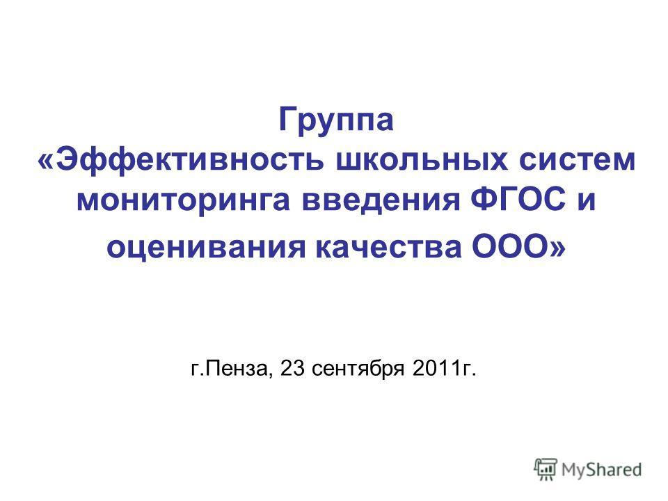 Группа «Эффективность школьных систем мониторинга введения ФГОС и оценивания качества ООО» г.Пенза, 23 сентября 2011г.