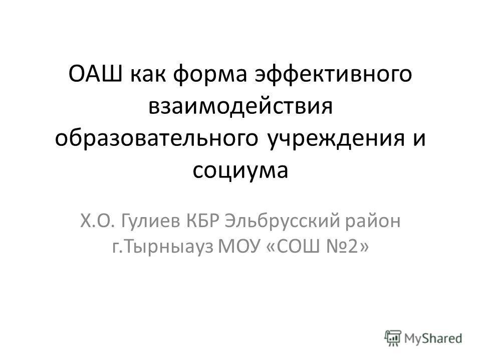 ОАШ как форма эффективного взаимодействия образовательного учреждения и социума Х.О. Гулиев КБР Эльбрусский район г.Тырныауз МОУ «СОШ 2»