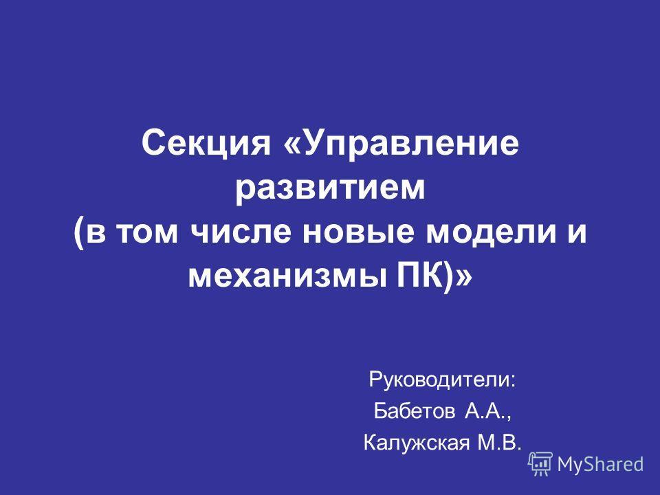 Секция «Управление развитием ( в том числе новые модели и механизмы ПК)» Руководители: Бабетов А.А., Калужская М.В.