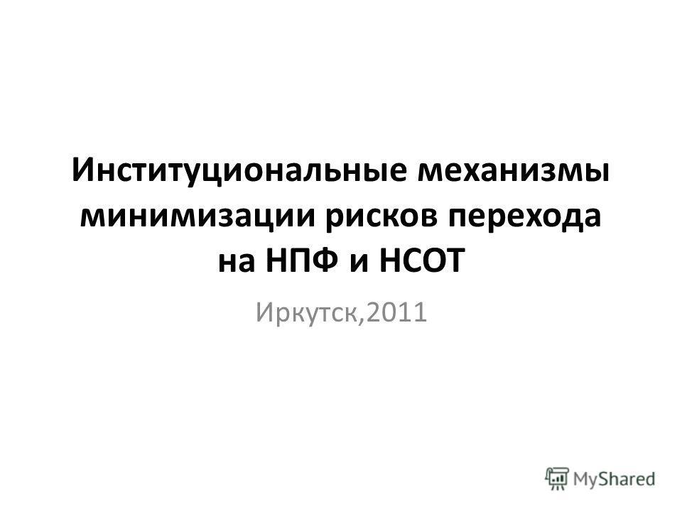 Институциональные механизмы минимизации рисков перехода на НПФ и НСОТ Иркутск,2011