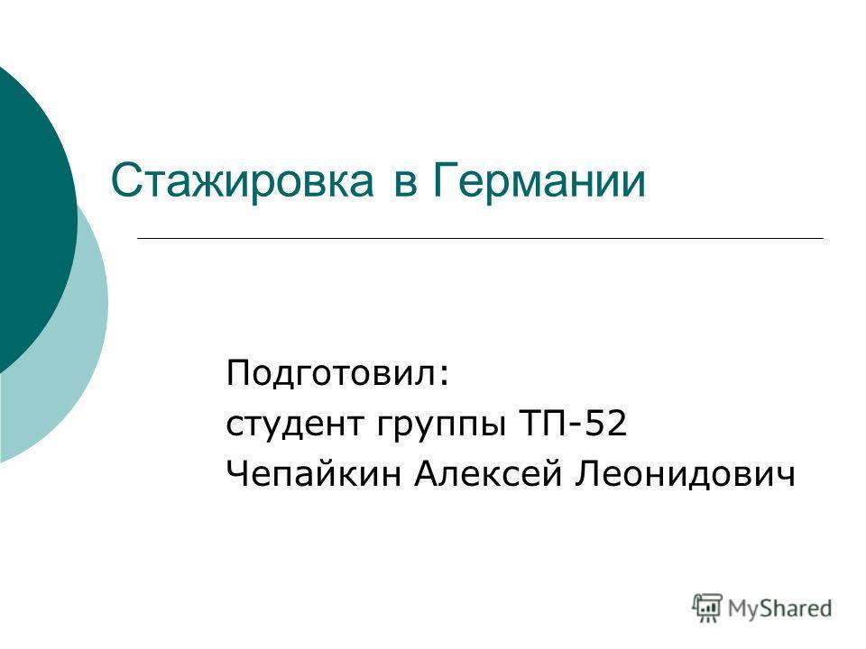Стажировка в Германии Подготовил: студент группы ТП-52 Чепайкин Алексей Леонидович