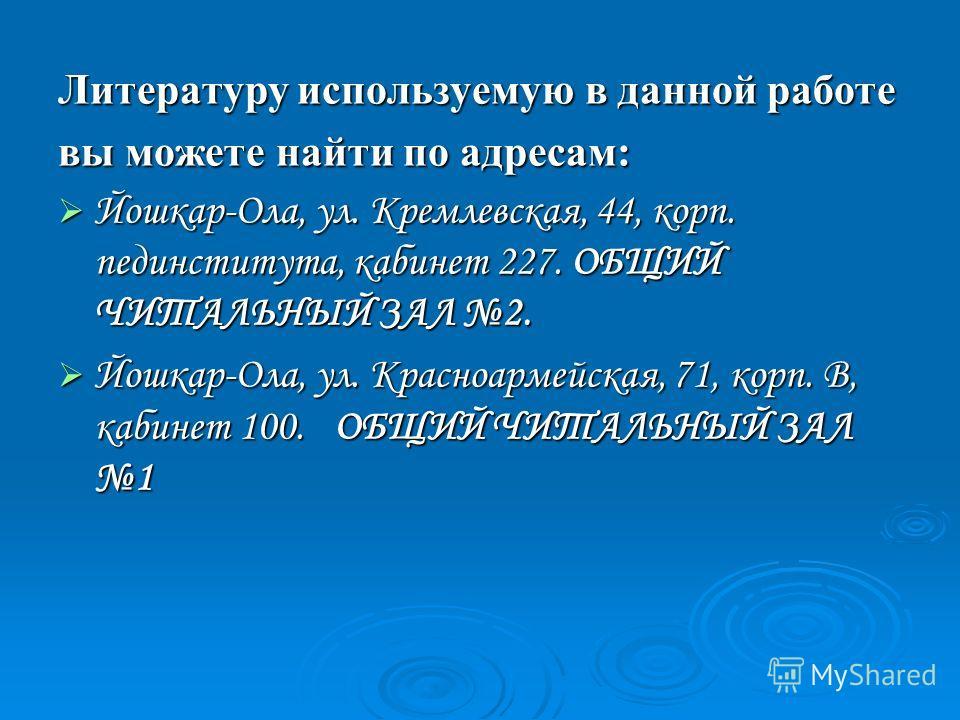 Литературу используемую в данной работе вы можете найти по адресам: Йошкар-Ола, ул. Кремлевская, 44, корп. пединститута, кабинет 227. ОБЩИЙ ЧИТАЛЬНЫЙ ЗАЛ 2. Йошкар-Ола, ул. Кремлевская, 44, корп. пединститута, кабинет 227. ОБЩИЙ ЧИТАЛЬНЫЙ ЗАЛ 2. Йошк