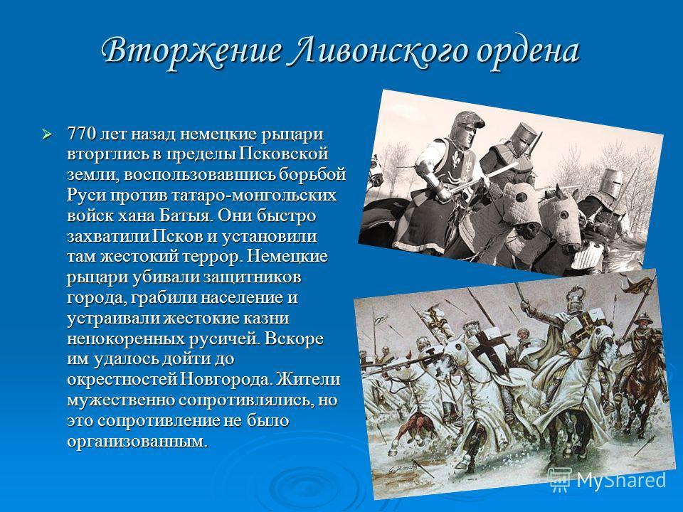 Вторжение Ливонского ордена 770 лет назад немецкие рыцари вторглись в пределы Псковской земли, воспользовавшись борьбой Руси против татаро-монгольских войск хана Батыя. Они быстро захватили Псков и установили там жестокий террор. Немецкие рыцари убив