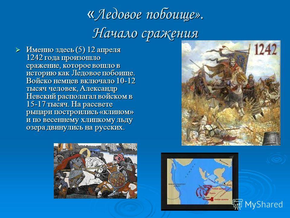 « Ледовое побоище». Начало сражения Именно здесь (5) 12 апреля 1242 года произошло сражение, которое вошло в историю как Ледовое побоище. Войско немцев включало 10-12 тысяч человек, Александр Невский располагал войском в 15-17 тысяч. На рассвете рыца