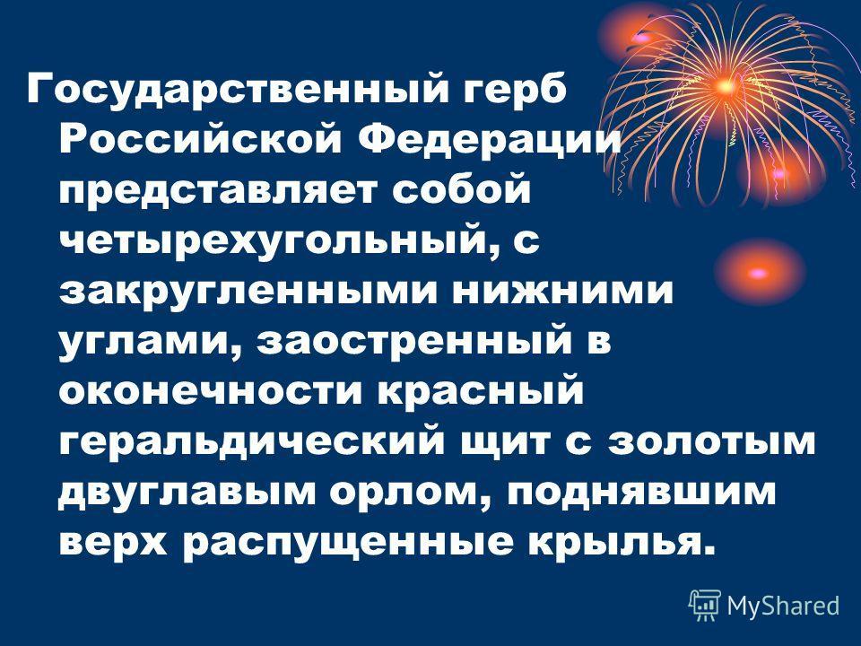 Государственный герб Российской Федерации представляет собой четырехугольный, с закругленными нижними углами, заостренный в оконечности красный геральдический щит с золотым двуглавым орлом, поднявшим верх распущенные крылья.