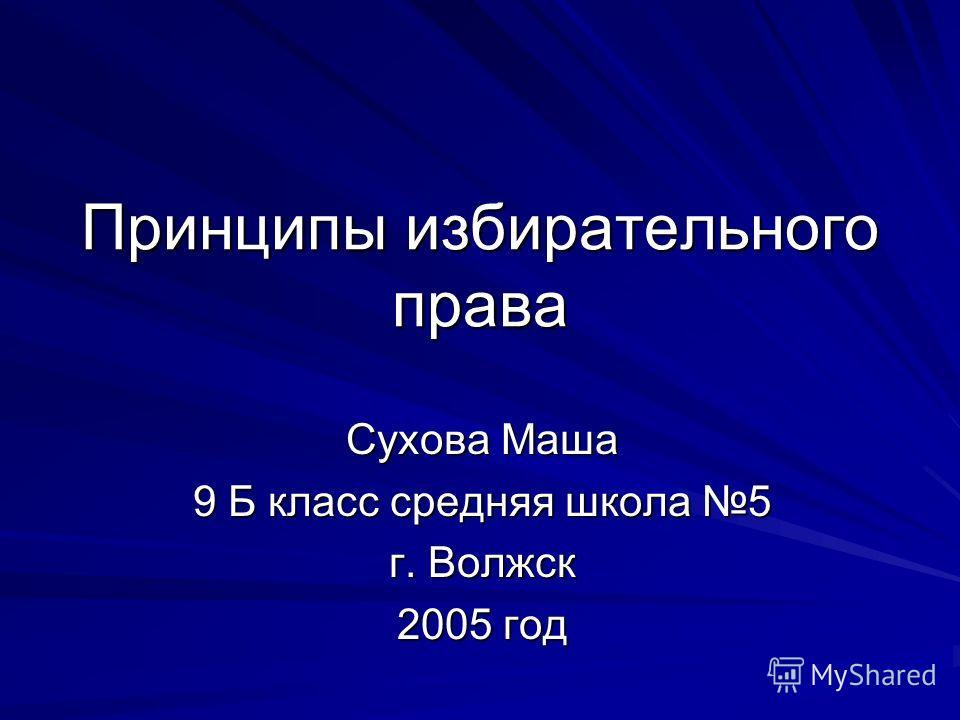 Принципы избирательного права Сухова Маша 9 Б класс средняя школа 5 г. Волжск 2005 год
