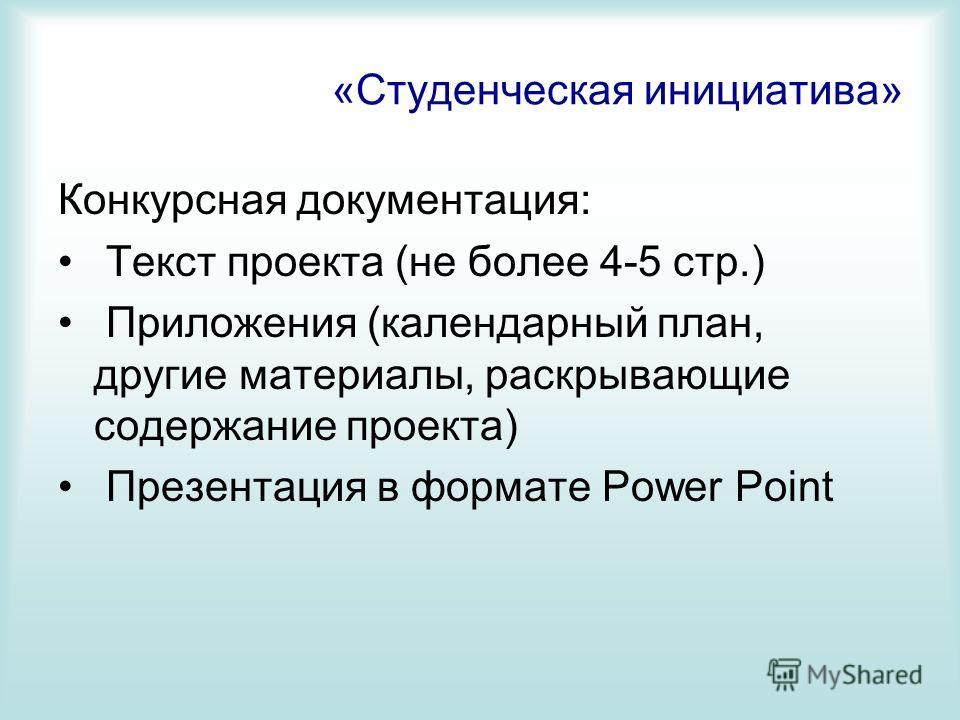 «Студенческая инициатива» Конкурсная документация: Текст проекта (не более 4-5 стр.) Приложения (календарный план, другие материалы, раскрывающие содержание проекта) Презентация в формате Power Point