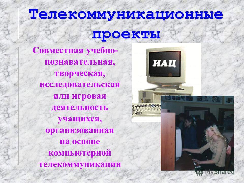 Телекоммуникационные проекты Совместная учебно- познавательная, творческая, исследовательская или игровая деятельность учащихся, организованная на основе компьютерной телекоммуникации