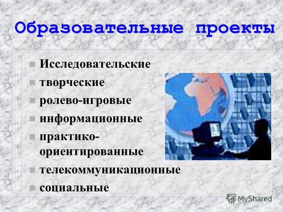 Образовательные проекты n Исследовательские n творческие n ролево-игровые n информационные n практико- ориентированные n телекоммуникационные n социальные