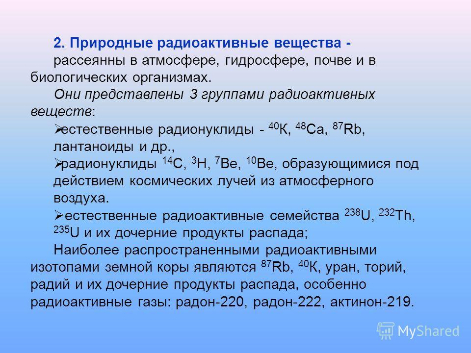2. Природные радиоактивные вещества - рассеянны в атмосфере, гидросфере, почве и в биологических организмах. Они представлены 3 группами радиоактивных веществ: естественные радионуклиды - 40 К, 48 Ca, 87 Rb, лантаноиды и др., радионуклиды 14 C, 3 H,