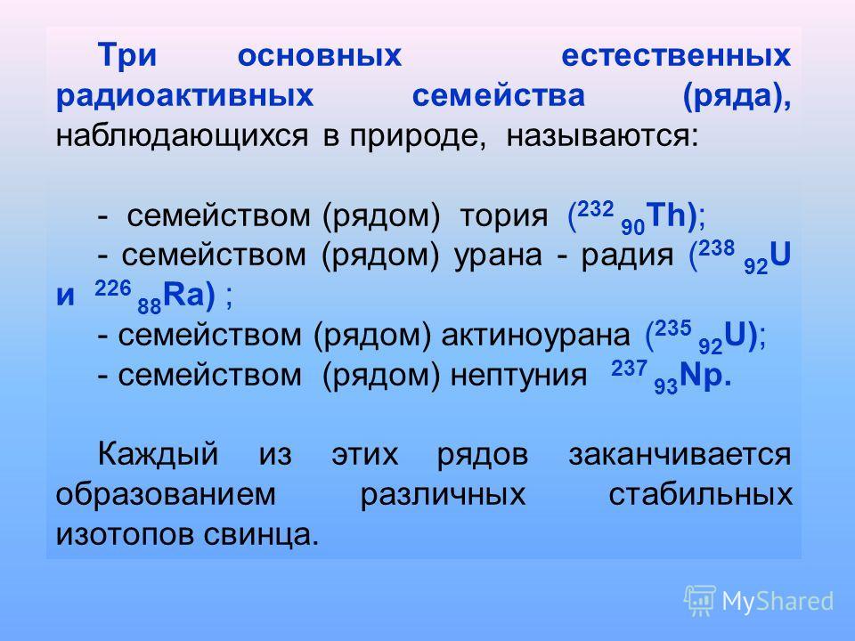Три основных естественных радиоактивных семейства (ряда), наблюдающихся в природе, называются: - семейством (рядом) тория ( 232 90 Th); - семейством (рядом) урана - радия ( 238 92 U и 226 88 Ra) ; - семейством (рядом) актиноурана ( 235 92 U); - семей
