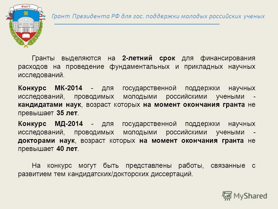 Грант Президента РФ для гос. поддержки молодых российских ученых Гранты выделяются на 2-летний срок для финансирования расходов на проведение фундаментальных и прикладных научных исследований. Конкурс МК-2014 - для государственной поддержки научных и