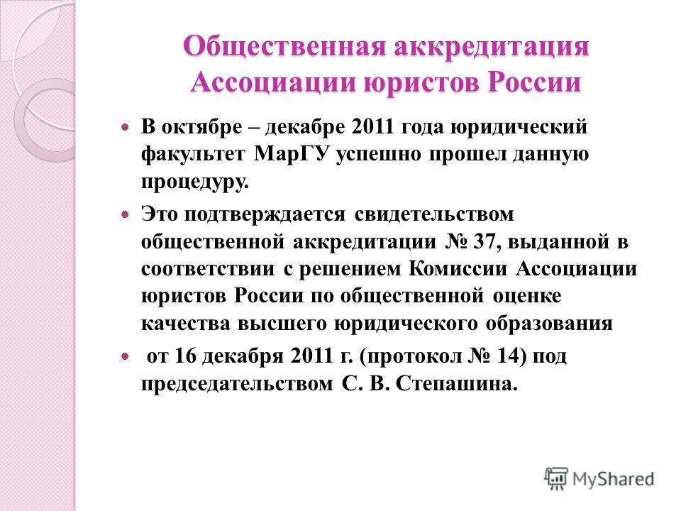 Общественная аккредитация Ассоциации юристов России В октябре – декабре 2011 года юридический факультет МарГУ успешно прошел данную процедуру. Это подтверждается свидетельством общественной аккредитации 37, выданной в соответствии с решением Комиссии