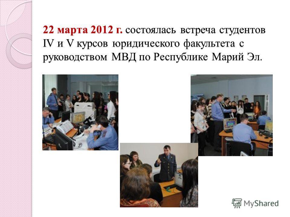 22 марта 2012 г. состоялась встреча студентов IV и V курсов юридического факультета с руководством МВД по Республике Марий Эл.