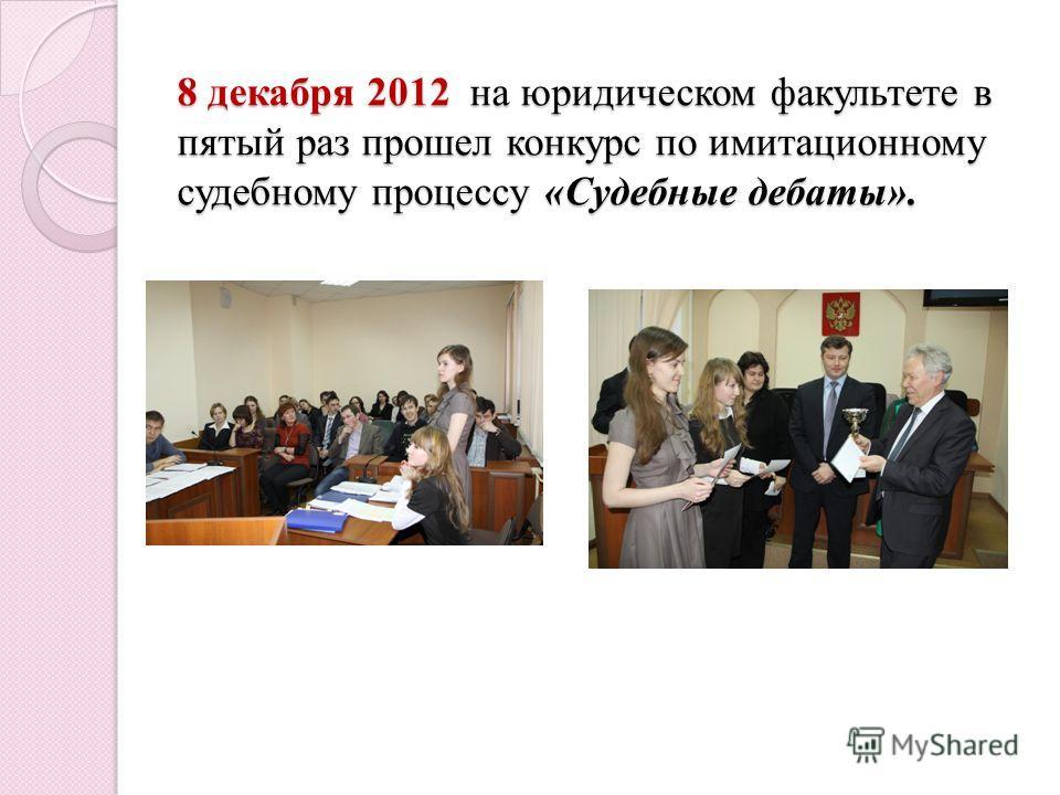 8 декабря 2012 на юридическом факультете в пятый раз прошел конкурс по имитационному судебному процессу «Судебные дебаты».