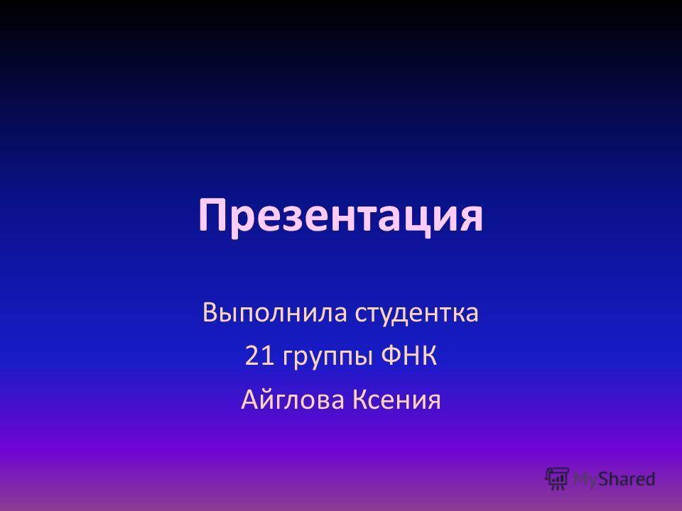 Презентация Выполнила студентка 21 группы ФНК Айглова Ксения