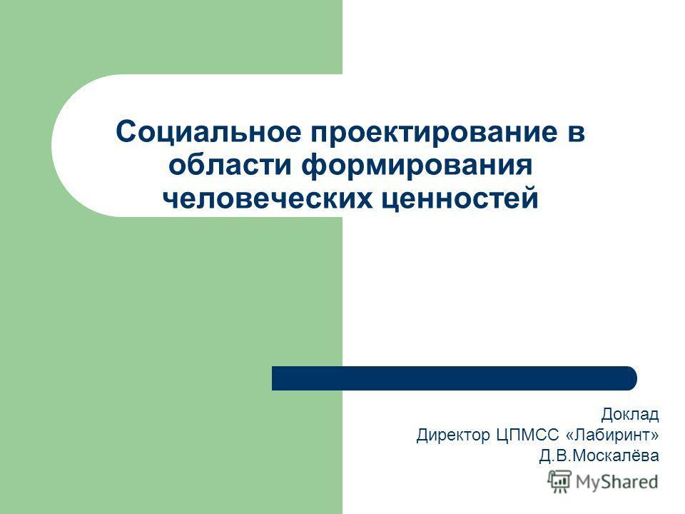 Социальное проектирование в области формирования человеческих ценностей Доклад Директор ЦПМСС «Лабиринт» Д.В.Москалёва
