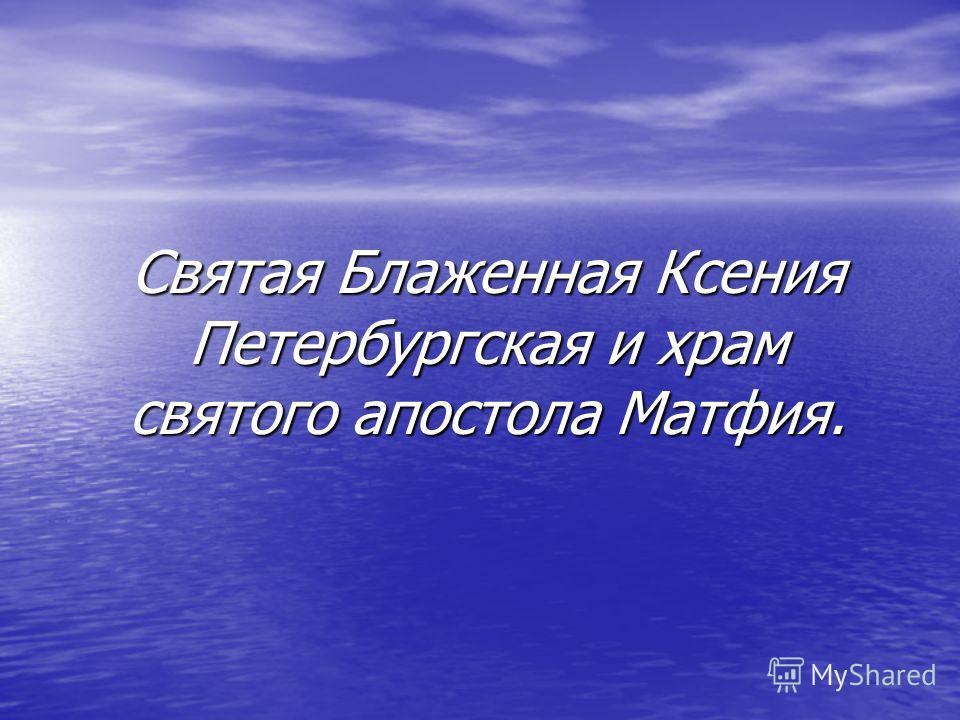 Святая Блаженная Ксения Петербургская и храм святого апостола Матфия.