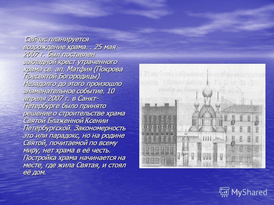 Сейчас планируется возрождение храма.. 25 мая 2007 г. был поставлен закладной крест утраченного храма св. ап. Матфия (Покрова Пресвятой Богородицы). Незадолго до этого произошло знаменательное событие. 10 апреля 2007 г. в Санкт- Петербурге было приня