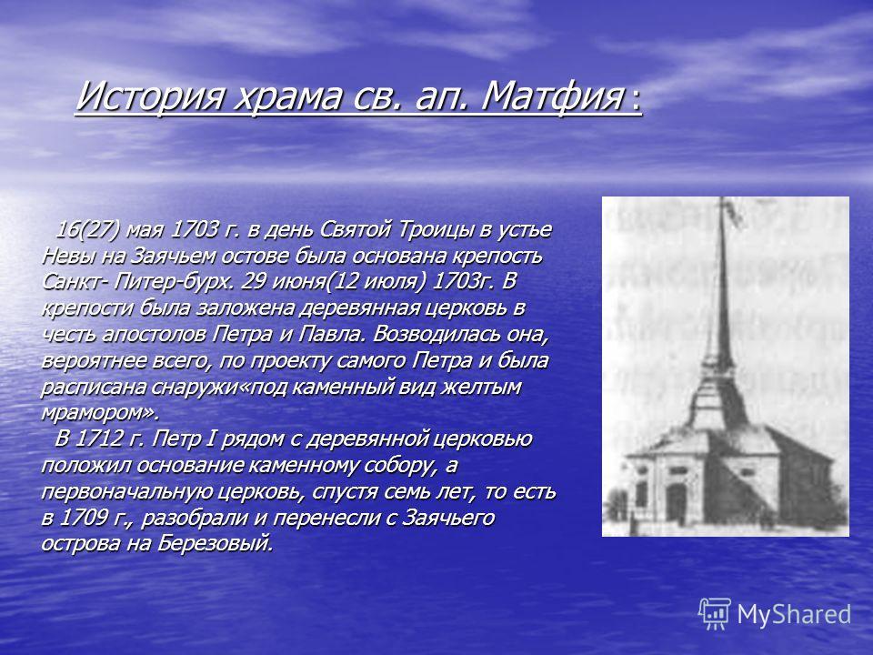 История храма св. ап. Матфия : История храма св. ап. Матфия : 16(27) мая 1703 г. в день Святой Троицы в устье Невы на Заячьем остове была основана крепость Санкт- Питер-бурх. 29 июня(12 июля) 1703г. В крепости была заложена деревянная церковь в честь