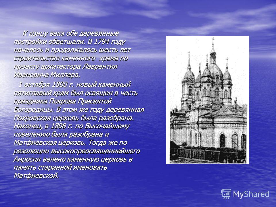 К концу века обе деревянные постройки обветшали. В 1794 году началось и продолжалось шесть лет строительство каменного храма по проекту архитектора Лаврентия Ивановича Миллера. К концу века обе деревянные постройки обветшали. В 1794 году началось и п