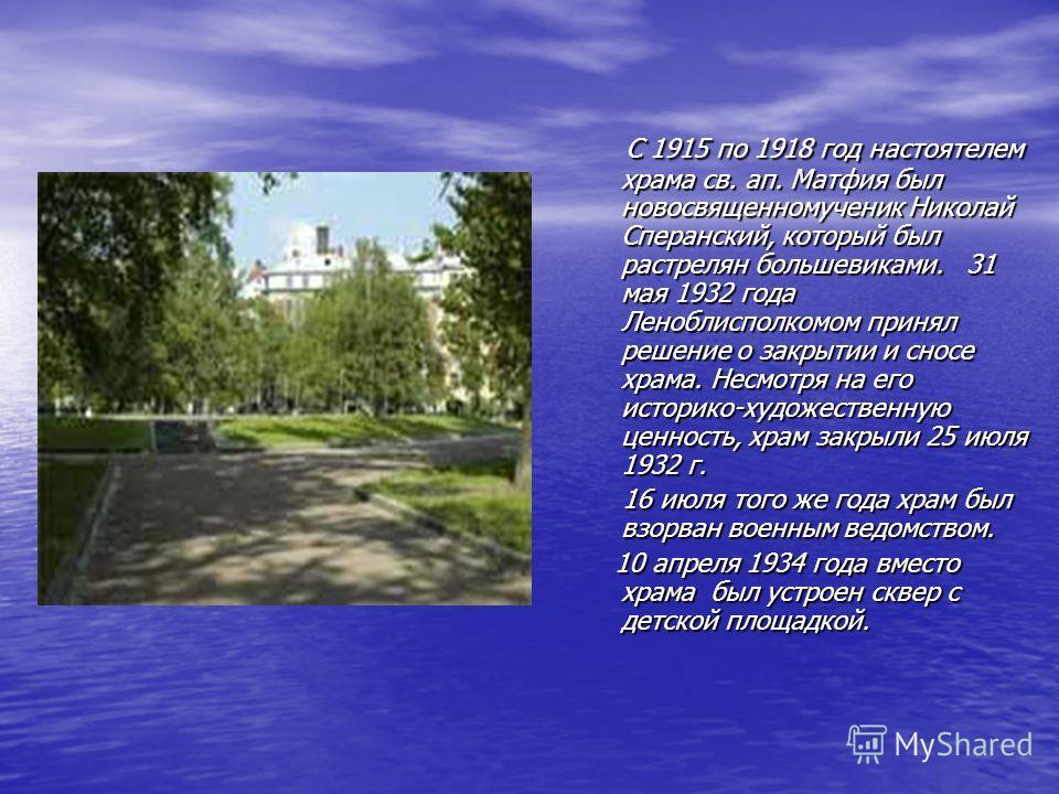 С 1915 по 1918 год настоятелем храма св. ап. Матфия был новосвященномученик Николай Сперанский, который был растрелян большевиками. 31 мая 1932 года Леноблисполкомом принял решение о закрытии и сносе храма. Несмотря на его историко-художественную цен