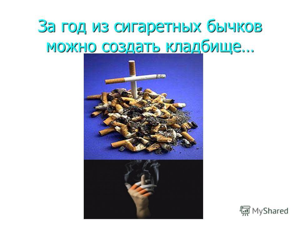 За год из сигаретных бычков можно создать кладбище…