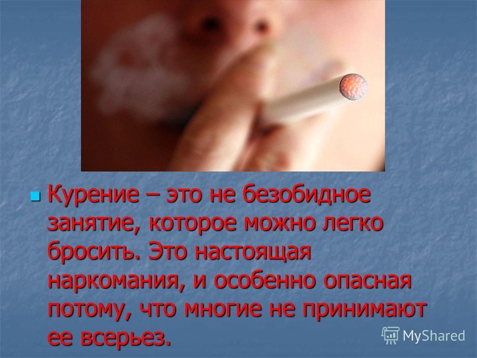 Курение – это не безобидное занятие, которое можно легко бросить. Это настоящая наркомания, и особенно опасная потому, что многие не принимают ее всерьез. Курение – это не безобидное занятие, которое можно легко бросить. Это настоящая наркомания, и о