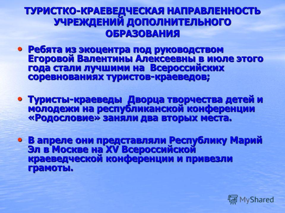 ТУРИСТКО-КРАЕВЕДЧЕСКАЯ НАПРАВЛЕННОСТЬ УЧРЕЖДЕНИЙ ДОПОЛНИТЕЛЬНОГО ОБРАЗОВАНИЯ Ребята из экоцентра под руководством Егоровой Валентины Алексеевны в июле этого года стали лучшими на Всероссийских соревнованиях туристов-краеведов; Ребята из экоцентра под