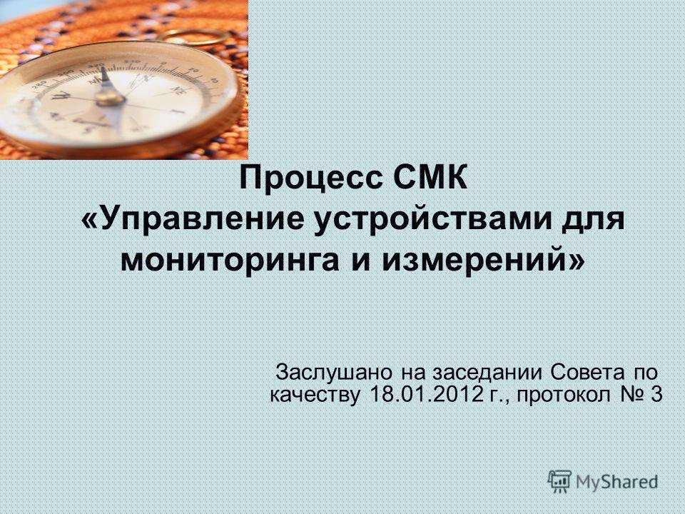 Процесс СМК «Управление устройствами для мониторинга и измерений» Заслушано на заседании Совета по качеству 18.01.2012 г., протокол 3