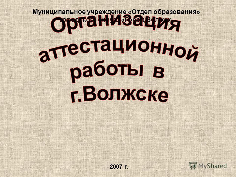 Муниципальное учреждение «Отдел образования» городского округа «Город Волжск » 2007 г.